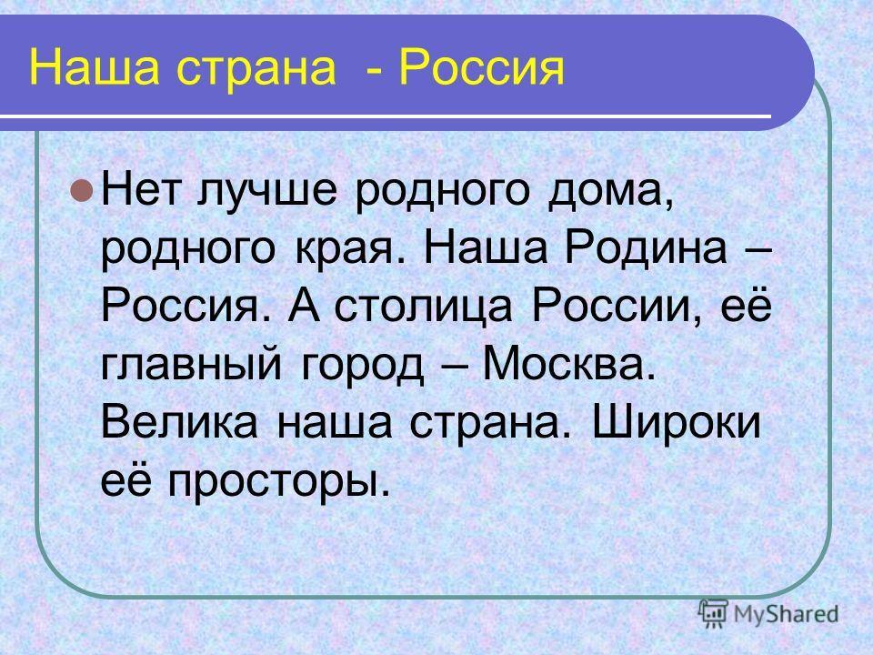 Наша страна - Россия Нет лучше родного дома, родного края. Наша Родина – Россия. А столица России, её главный город – Москва. Велика наша страна. Широки её просторы.