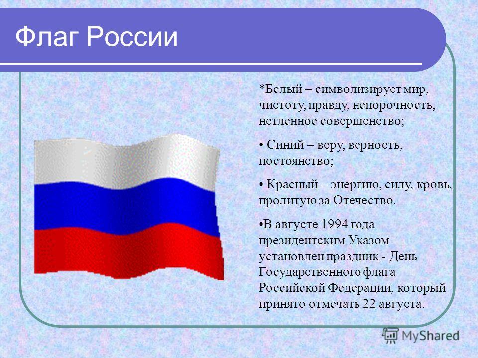Флаг России *Белый – символизирует мир, чистоту, правду, непорочность, нетленное совершенство; Синий – веру, верность, постоянство; Красный – энергию, силу, кровь, пролитую за Отечество. В августе 1994 года президентским Указом установлен праздник -
