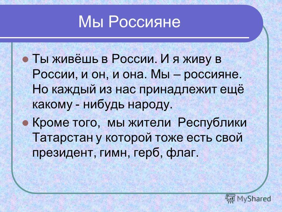 Мы Россияне Ты живёшь в России. И я живу в России, и он, и она. Мы – россияне. Но каждый из нас принадлежит ещё какому - нибудь народу. Кроме того, мы жители Республики Татарстан у которой тоже есть свой президент, гимн, герб, флаг.