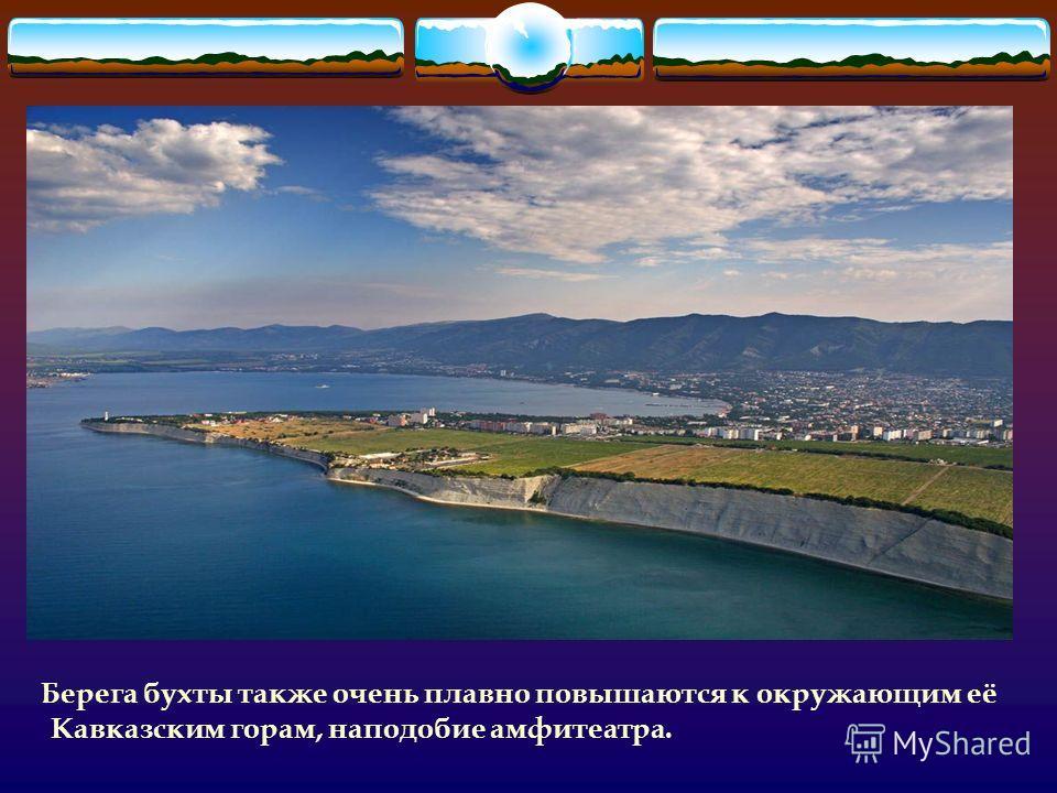 Берега бухты также очень плавно повышаются к окружающим её Кавказским горам, наподобие амфитеатра.