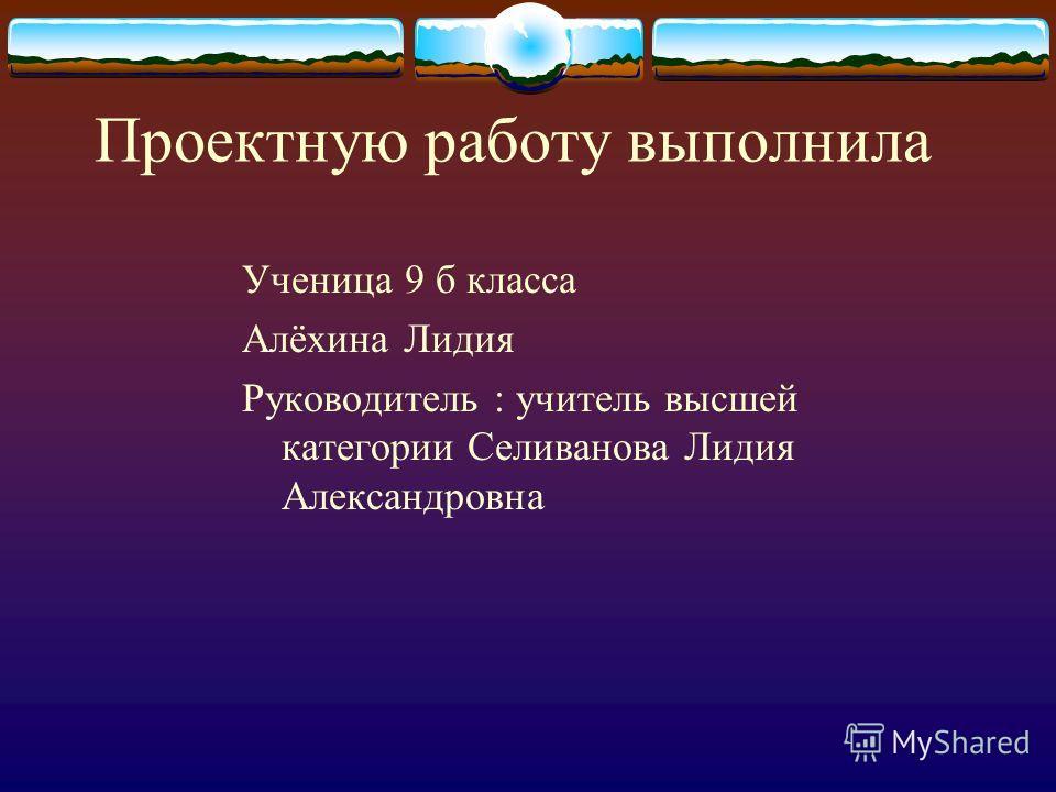 Проектную работу выполнила Ученица 9 б класса Алёхина Лидия Руководитель : учитель высшей категории Селиванова Лидия Александровна
