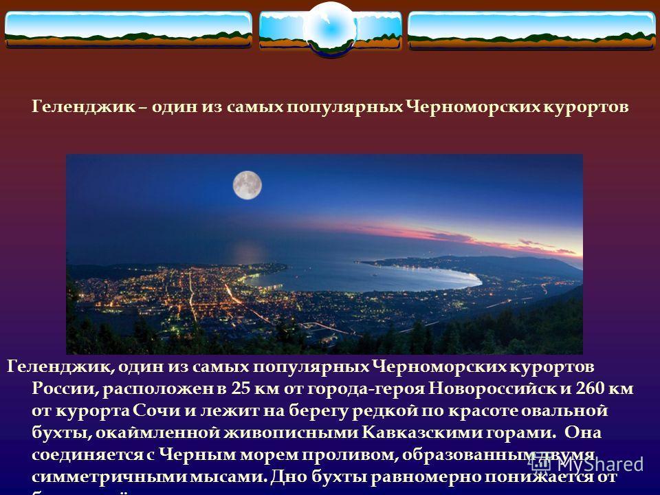 Геленджик – один из самых популярных Черноморских курортов Геленджик, один из самых популярных Черноморских курортов России, расположен в 25 км от города-героя Новороссийск и 260 км от курорта Сочи и лежит на берегу редкой по красоте овальной бухты,