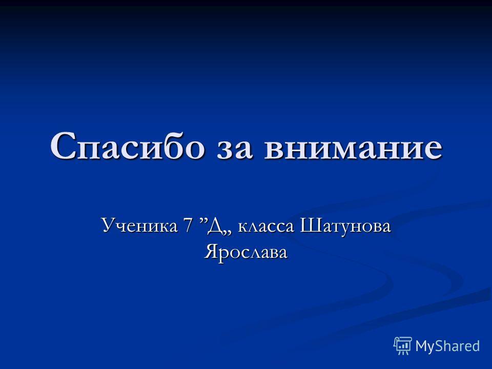 Спасибо за внимание Ученика 7 Д,, класса Шатунова Ярослава