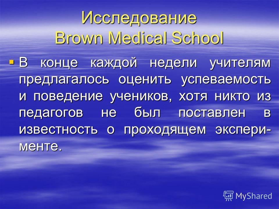 Исследование Brown Medical School В конце каждой недели учителям предлагалось оценить успеваемость и поведение учеников, хотя никто из педагогов не был поставлен в известность о проходящем экспери- менте. В конце каждой недели учителям предлагалось о