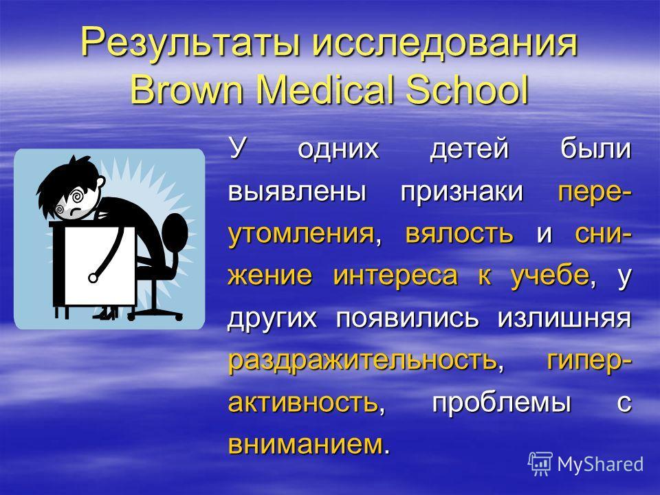 Результаты исследования Brown Medical School У одних детей были выявлены признаки пере- утомления, вялость и сни- жение интереса к учебе, у других появились излишняя раздражительность, гипер- активность, проблемы с вниманием.