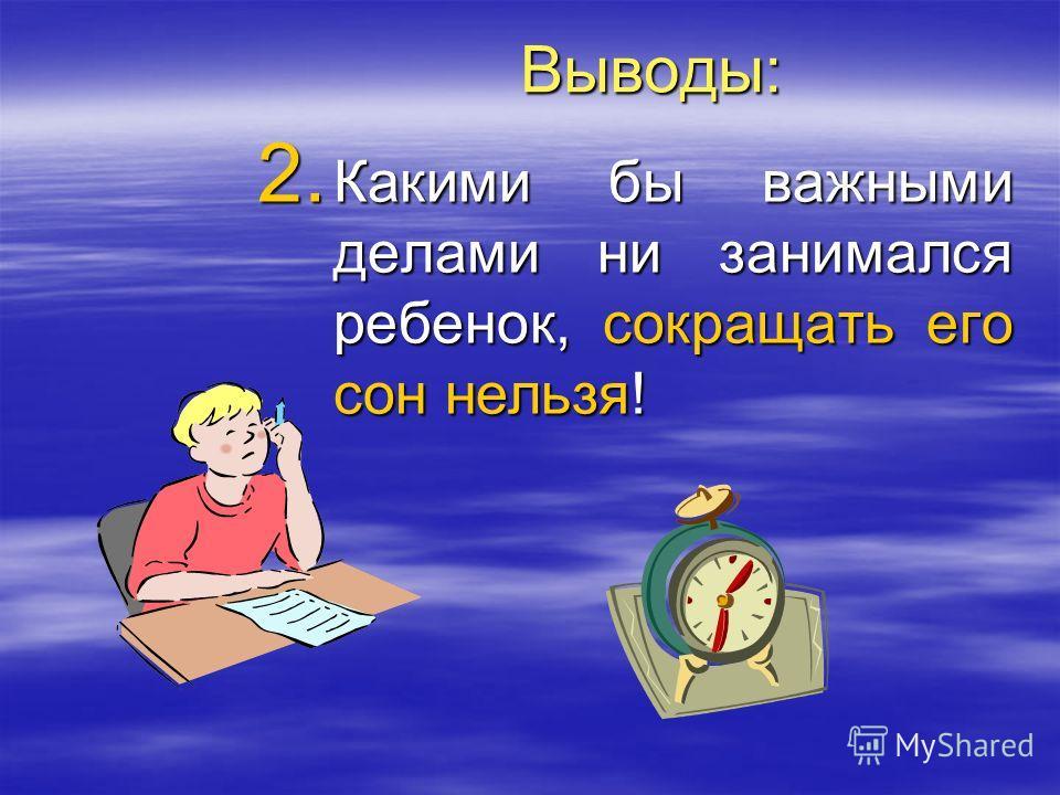 Выводы: 2. Какими бы важными делами ни занимался ребенок, сокращать его сон нельзя!