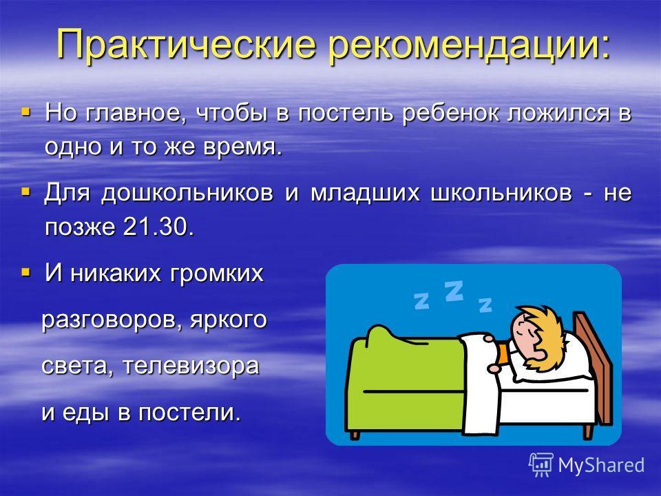 Практические рекомендации: Но главное, чтобы в постель ребенок ложился в одно и то же время. Но главное, чтобы в постель ребенок ложился в одно и то же время. Для дошкольников и младших школьников - не позже 21.30. Для дошкольников и младших школьник