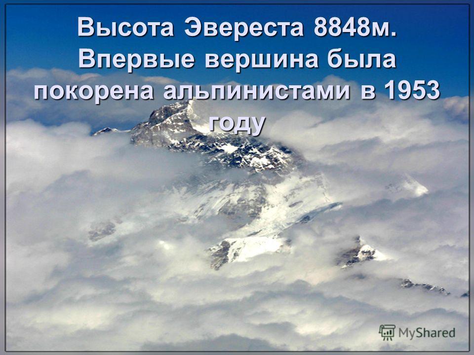 Высота Эвереста 8848м. Впервые вершина была покорена альпинистами в 1953 году