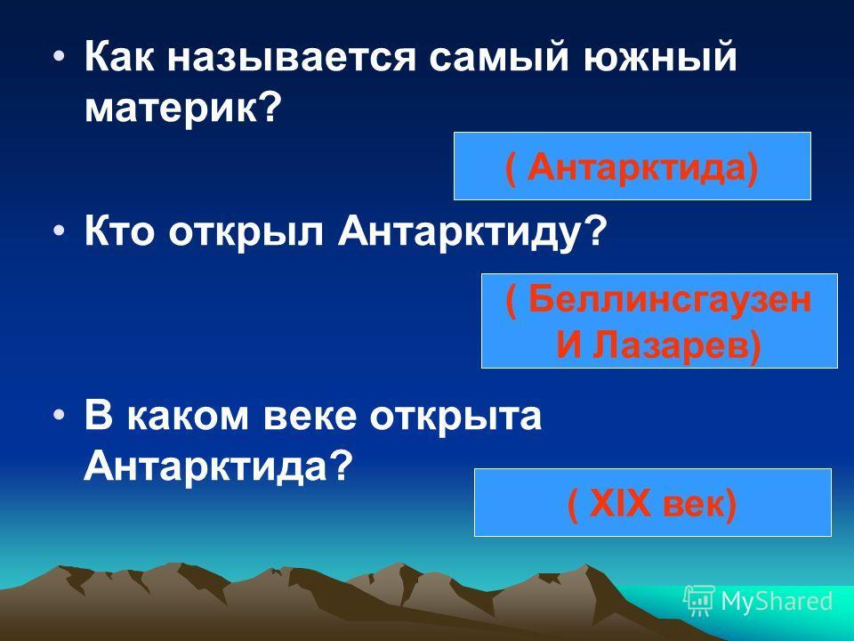 Как называется самый южный материк? Кто открыл Антарктиду? В каком веке открыта Антарктида? ( Антарктида) ( Беллинсгаузен И Лазарев) ( XIX век)