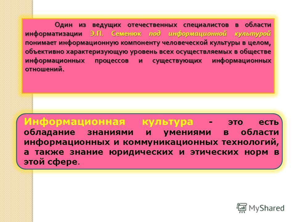 Один из ведущих отечественных специалистов в области информатизации Э. П. Семенюк под информационной культурой понимает информационную компоненту человеческой культуры в целом, объективно характеризующую уровень всех осуществляемых в обществе информа