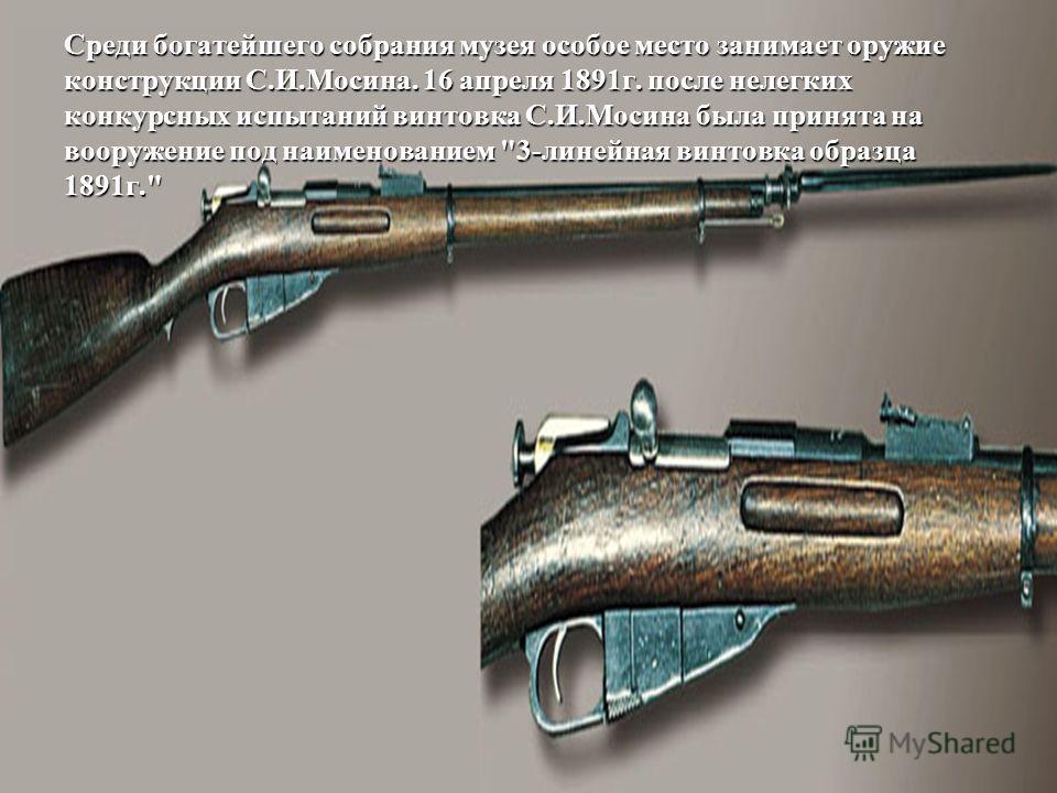 Среди богатейшего собрания музея особое место занимает оружие конструкции С.И.Мосина. 16 апреля 1891г. после нелегких конкурсных испытаний винтовка С.И.Мосина была принята на вооружение под наименованием 3-линейная винтовка образца 1891г.