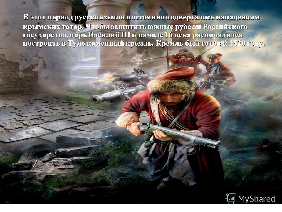 В этот период русские земли постоянно подвергались нападениям крымских татар. Чтобы защитить южные рубежи Российского государства, царь Василий III в начале 16 века распорядился построить в Туле каменный кремль. Кремль был готов к 1520 году. В этот п