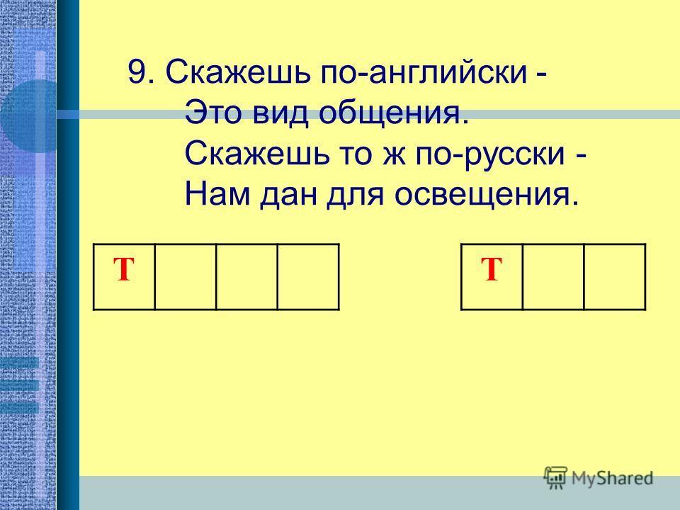 9. Скажешь по-английски - Это вид общения. Скажешь то ж по-русски - Нам дан для освещения. Т Т