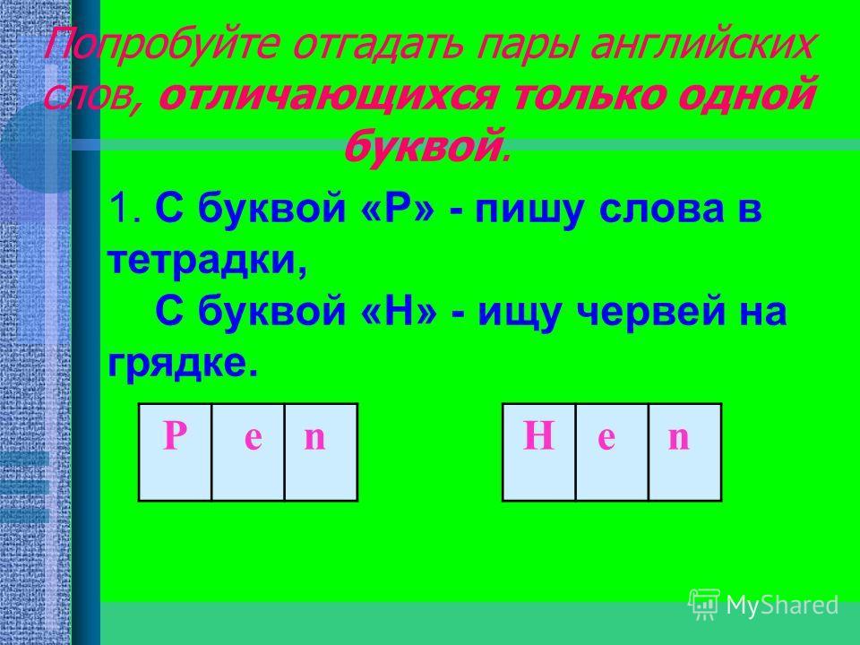 Попробуйте отгадать пары английских слов, отличающихся только одной буквой. 1. С буквой «Р» - пишу слова в тетрадки, С буквой «Н» - ищу червей на грядке. Р en Нe n