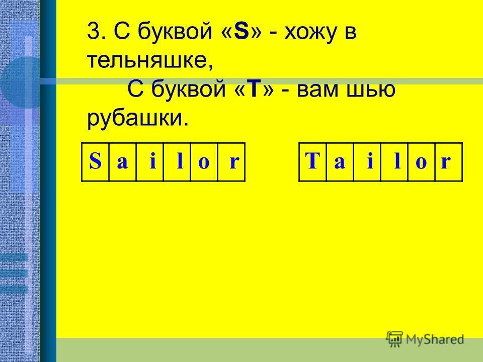 3. С буквой «S» - хожу в тельняшке, С буквой «Т» - вам шью рубашки. Sa i lo r Ta i lor