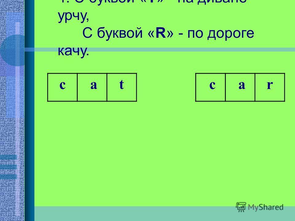 4. С буквой «Т» - на диване урчу, С буквой «R» - по дороге качу. c at c ar