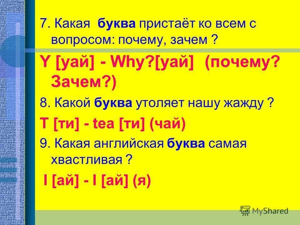 7. Какая буква пристаёт ко всем с вопросом: почему, зачем ? Y [уай] - Why?[уай] (почему? Зачем?) 8. Какой буква утоляет нашу жажду ? T [ти] - tea [ти] (чай) 9. Какая английская буква самая хвастливая ? I [ай] - I [ай] (я)