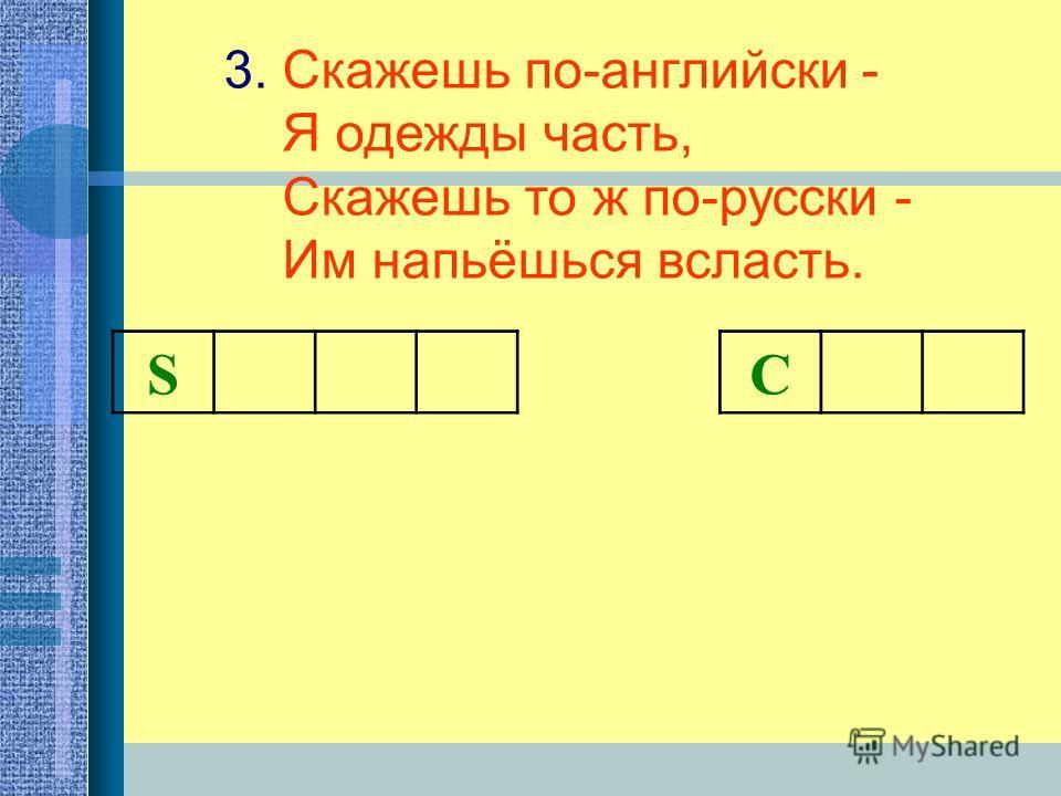 3. Скажешь по-английски - Я одежды часть, Скажешь то ж по-русски - Им напьёшься всласть. S С