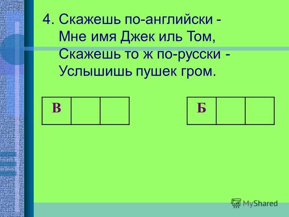 4. Скажешь по-английски - Мне имя Джек иль Том, Скажешь то ж по-русски - Услышишь пушек гром. B Б