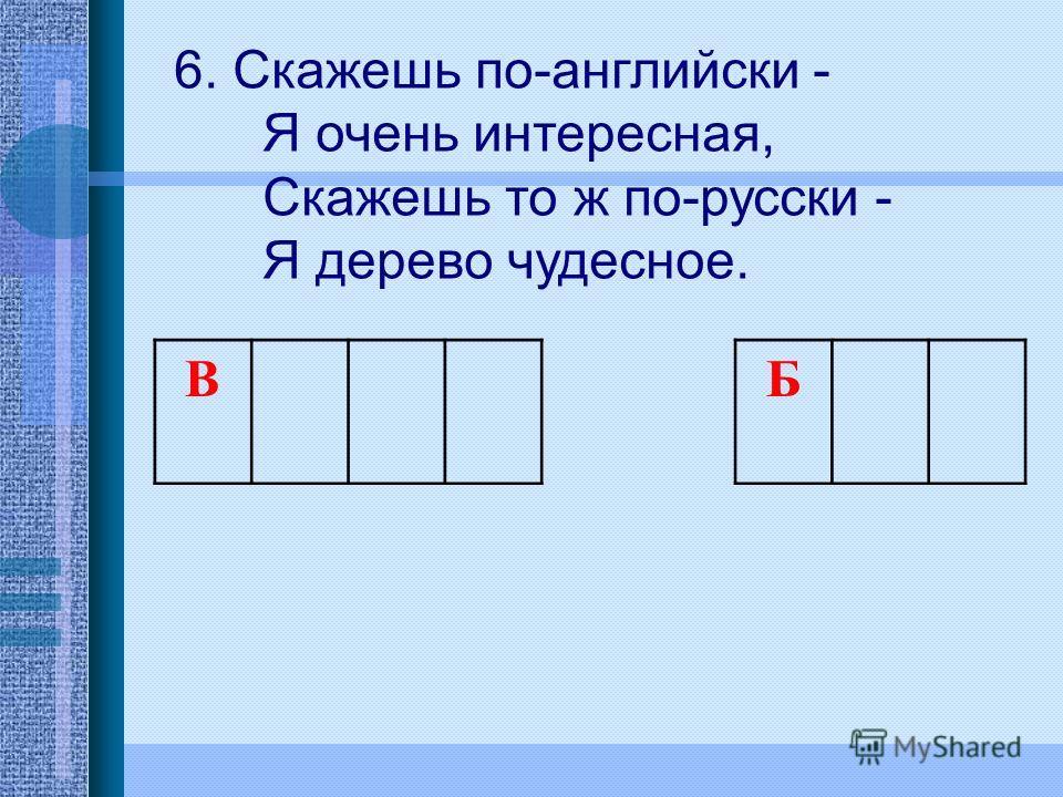 6. Скажешь по-английски - Я очень интересная, Скажешь то ж по-русски - Я дерево чудесное. В Б