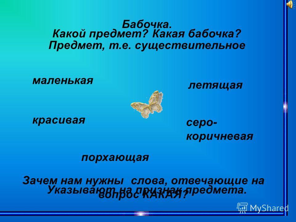 Бабочка. Предмет, т.е. существительное Какой предмет? Какая бабочка? маленькая красивая летящая серо- коричневая порхающая Зачем нам нужны слова, отвечающие на вопрос КАКАЯ? Указывают на признак предмета.