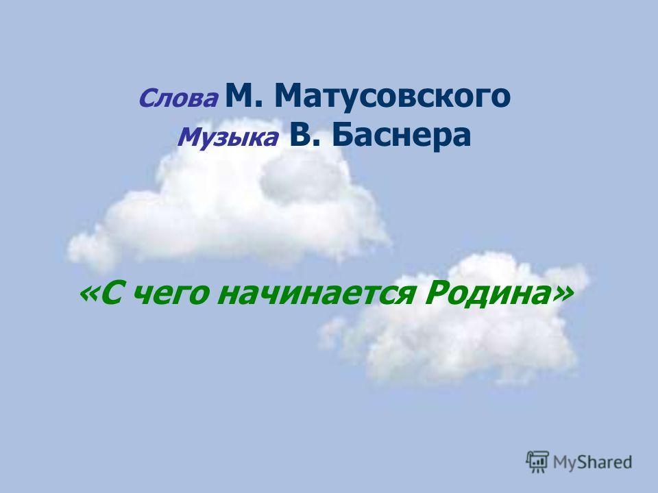 Слова М. Матусовского Музыка В. Баснера «С чего начинается Родина»