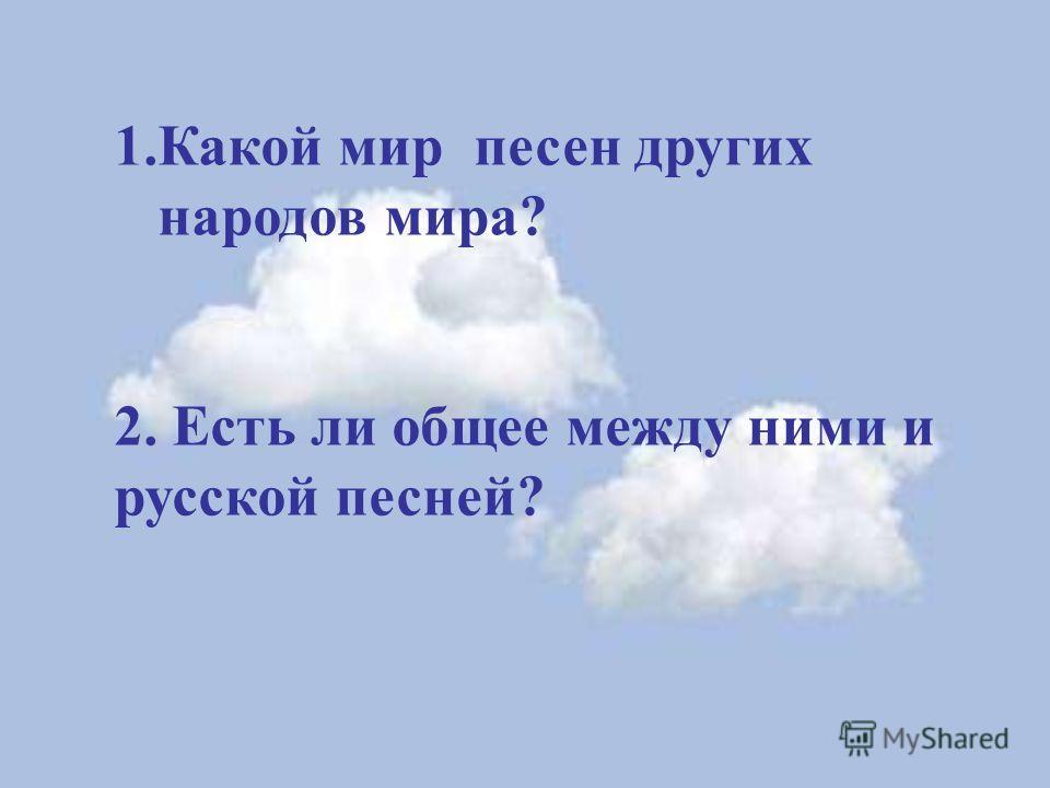 1.Какой мир песен других народов мира? 2. Есть ли общее между ними и русской песней?