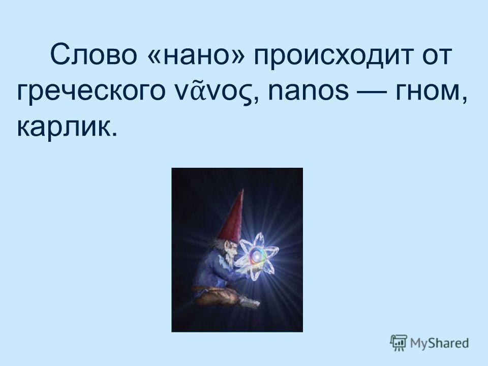 Слово «нано» происходит от греческого ν νος, nanos гном, карлик.