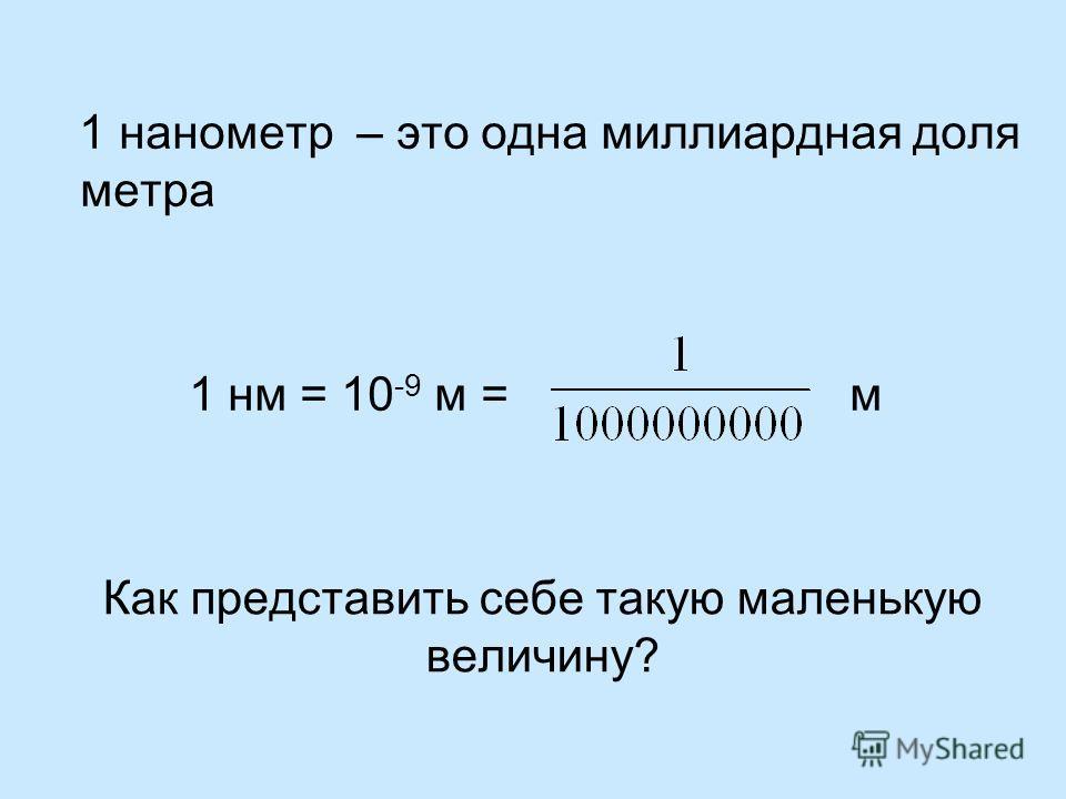 Как представить себе такую маленькую величину? 1 нанометр – это одна миллиардная доля метра 1 нм = 10 -9 м = м