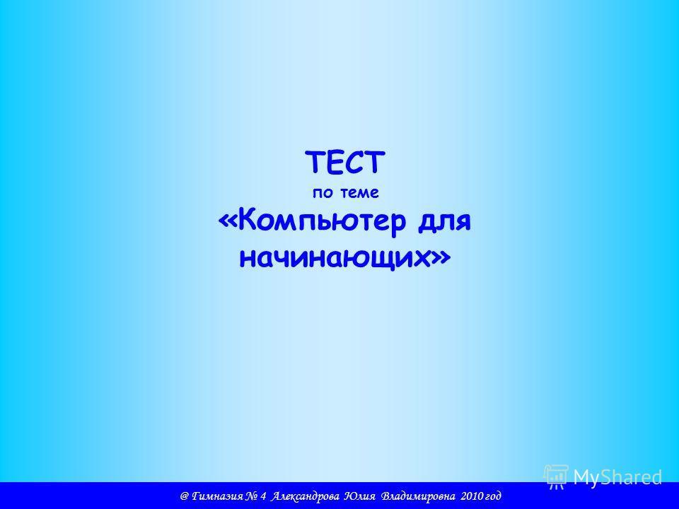 @ Гимназия 4 Александрова Юлия Владимировна 2010 год ТЕСТ по теме «Компьютер для начинающих»