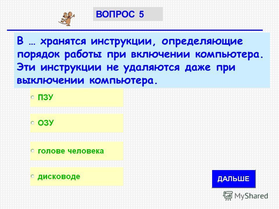 В … хранятся инструкции, определяющие порядок работы при включении компьютера. Эти инструкции не удаляются даже при выключении компьютера. ВОПРОС 5