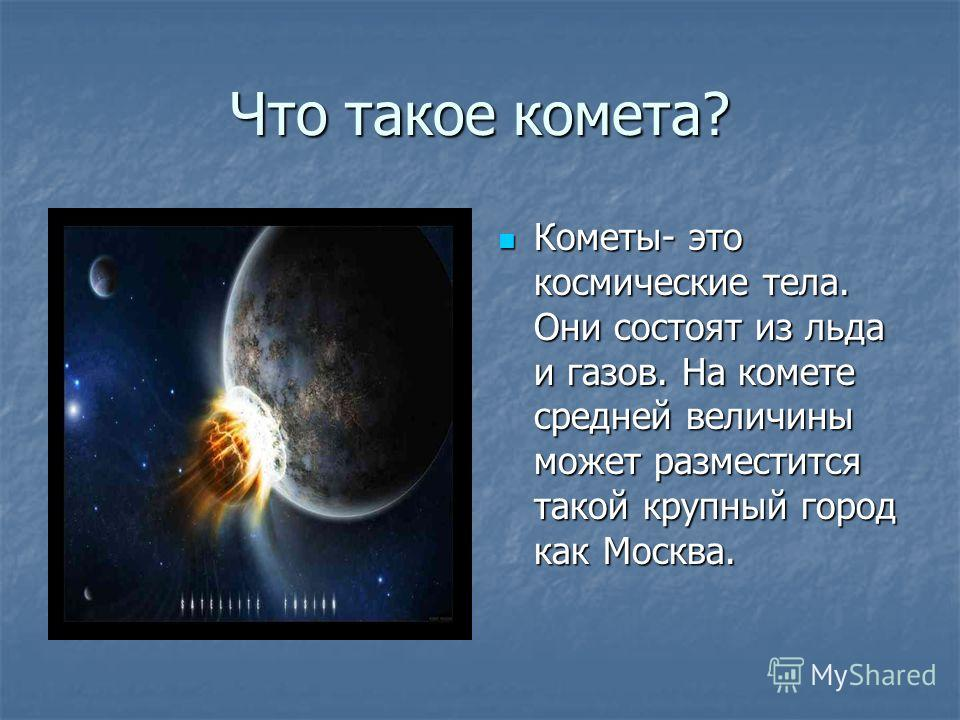 Что такое комета? Кометы- это космические тела. Они состоят из льда и газов. На комете средней величины может разместится такой крупный город как Москва. Кометы- это космические тела. Они состоят из льда и газов. На комете средней величины может разм