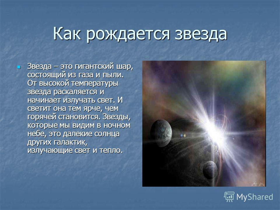 Как рождается звезда Звезда – это гигантский шар, состоящий из газа и пыли. От высокой температуры звезда раскаляется и начинает излучать свет. И светит она тем ярче, чем горячей становится. Звезды, которые мы видим в ночном небе, это далекие солнца