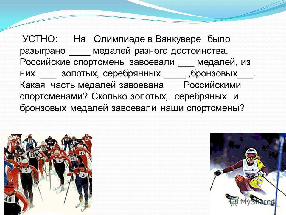 УСТНО: На Олимпиаде в Ванкувере было разыграно ____ медалей разного достоинства. Российские спортсмены завоевали ___ медалей, из них ___ золотых, серебрянных ____,бронзовых___. Какая часть медалей завоевана Российскими спортсменами? Сколько золотых,