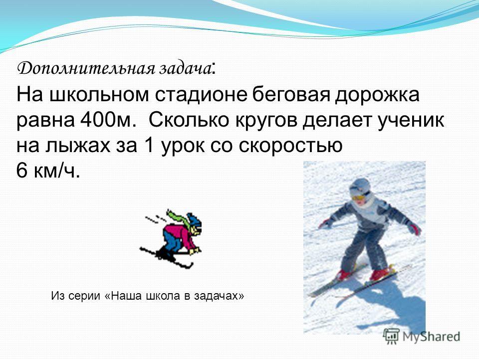 Дополнительная задача : На школьном стадионе беговая дорожка равна 400м. Сколько кругов делает ученик на лыжах за 1 урок со скоростью 6 км/ч. Из серии «Наша школа в задачах»