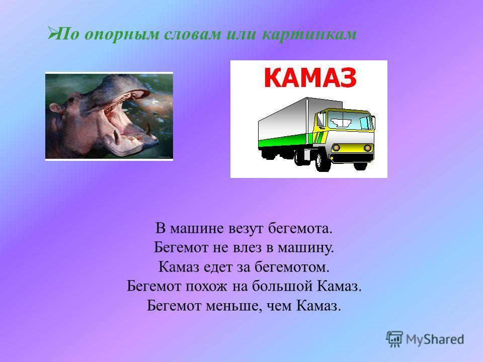 По опорным словам или картинкам В машине везут бегемота. Бегемот не влез в машину. Камаз едет за бегемотом. Бегемот похож на большой Камаз. Бегемот меньше, чем Камаз.