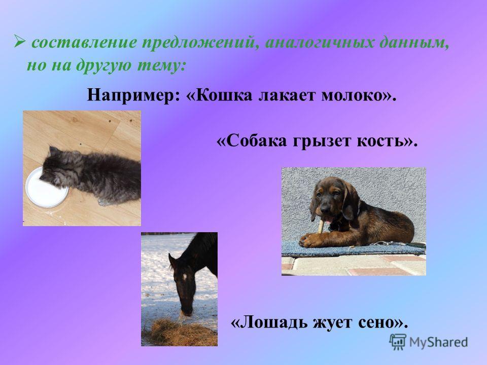 составление предложений, аналогичных данным, но на другую тему: Например: «Кошка лакает молоко». «Собака грызет кость». «Лошадь жует сено».