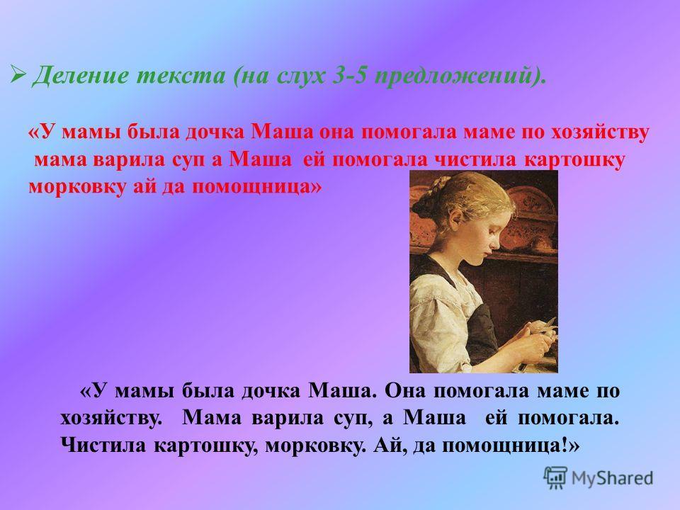 Деление текста (на слух 3-5 предложений). «У мамы была дочка Маша она помогала маме по хозяйству мама варила суп а Маша ей помогала чистила картошку морковку ай да помощница» «У мамы была дочка Маша. Она помогала маме по хозяйству. Мама варила суп, а