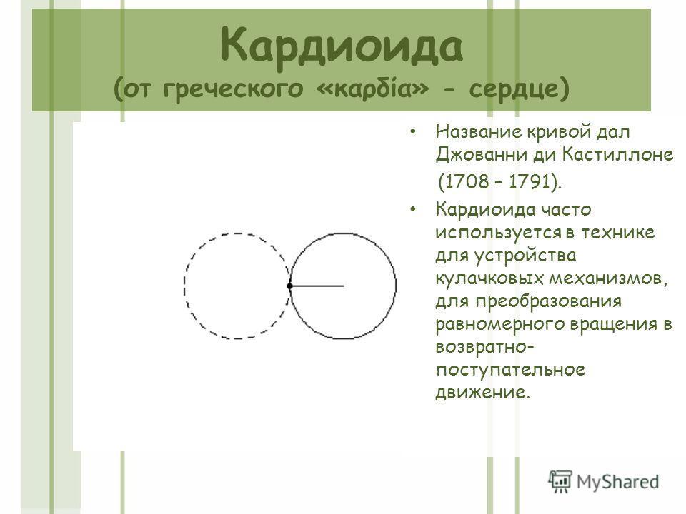 Кардиоида (от греческого «καρδία» - сердце) Название кривой дал Джованни ди Кастиллоне (1708 – 1791). Кардиоида часто используется в технике для устройства кулачковых механизмов, для преобразования равномерного вращения в возвратно- поступательное дв