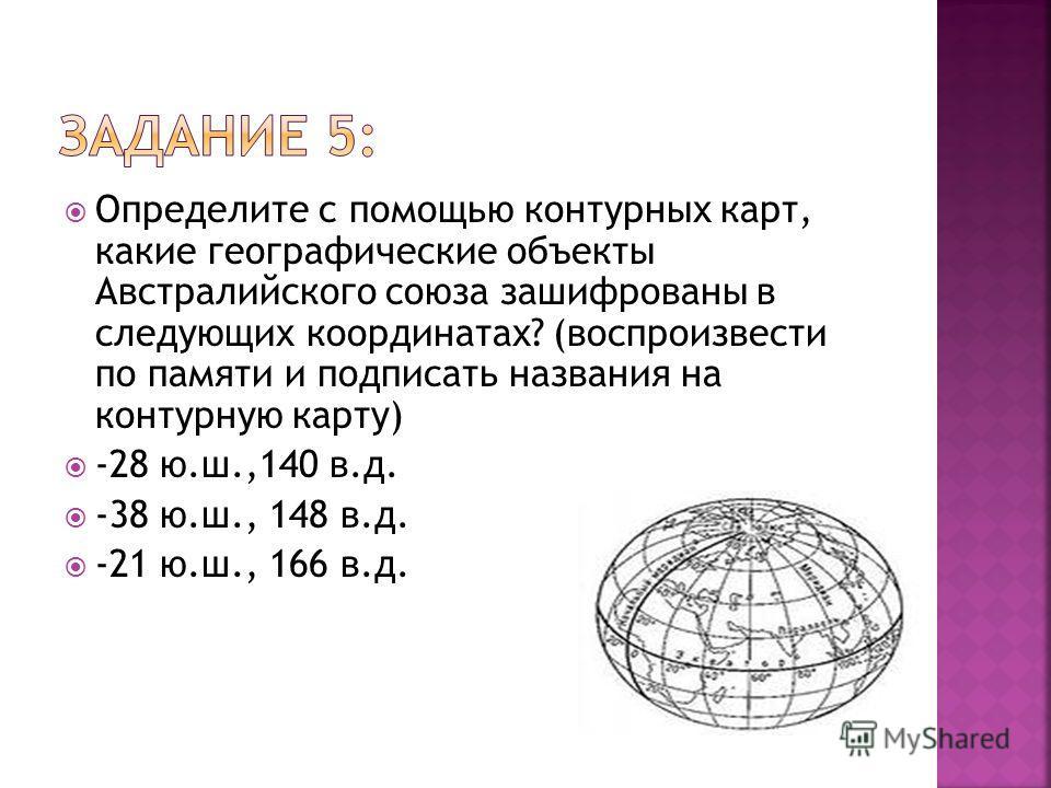 Определите с помощью контурных карт, какие географические объекты Австралийского союза зашифрованы в следующих координатах? (воспроизвести по памяти и подписать названия на контурную карту) -28 ю.ш.,140 в.д. -38 ю.ш., 148 в.д. -21 ю.ш., 166 в.д.