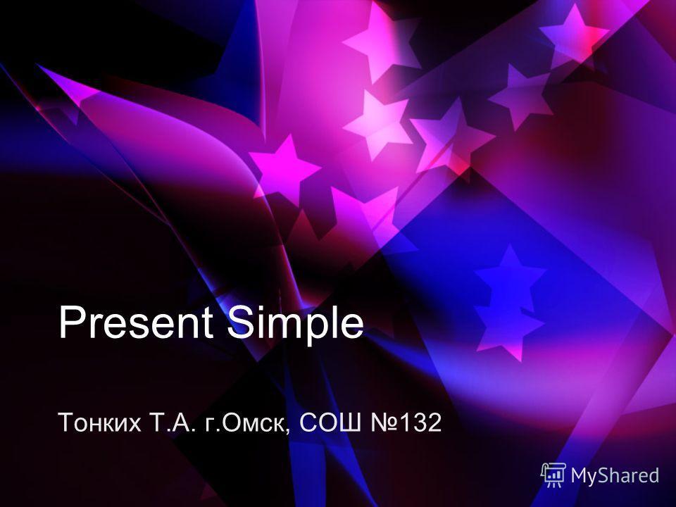 Present Simple Тонких Т.А. г.Омск, СОШ 132