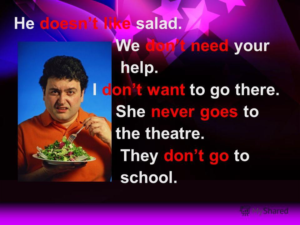 He doesnt like salad. We dont need your help. I dont want to go there. She never goes to the theatre. They dont go to school.