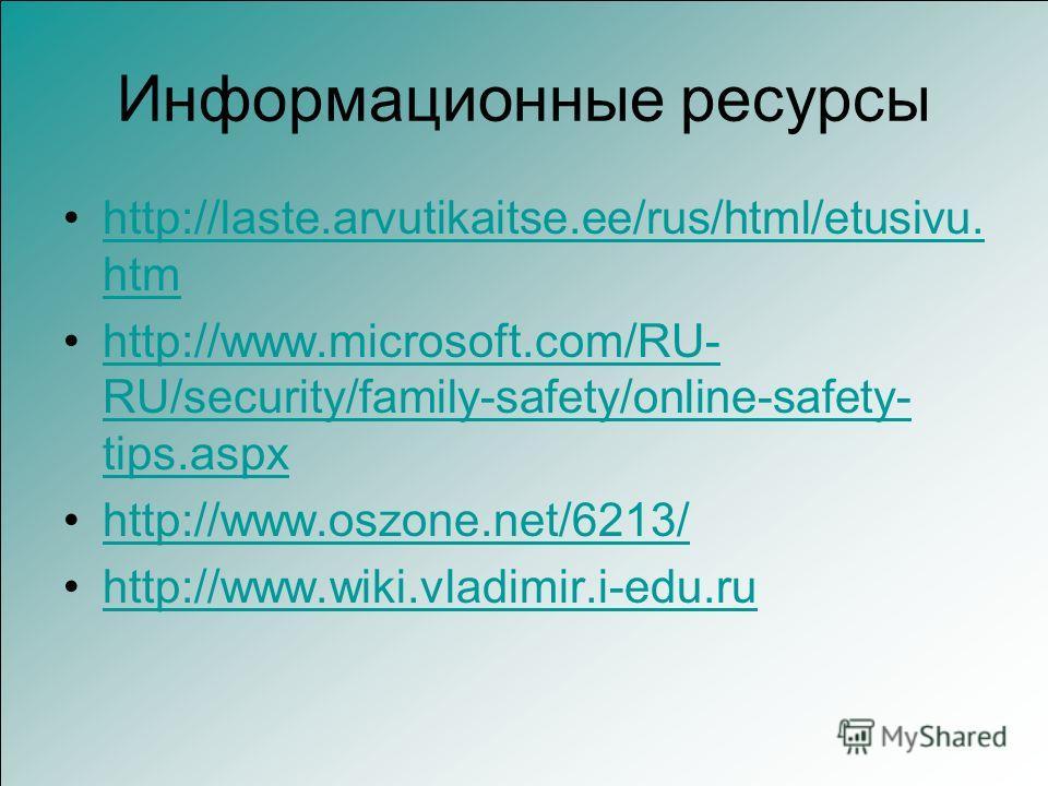 Информационные ресурсы http://laste.arvutikaitse.ee/rus/html/etusivu. htmhttp://laste.arvutikaitse.ee/rus/html/etusivu. htm http://www.microsoft.com/RU- RU/security/family-safety/online-safety- tips.aspxhttp://www.microsoft.com/RU- RU/security/family