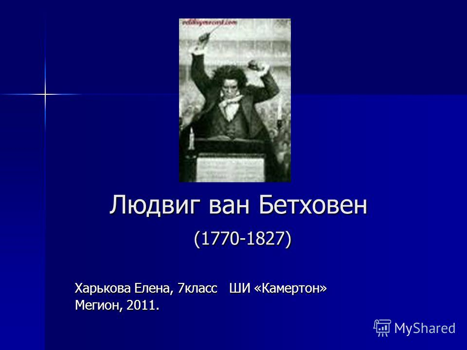 Людвиг ван Бетховен (1770-1827) Харькова Елена, 7класс ШИ «Камертон» Мегион, 2011.