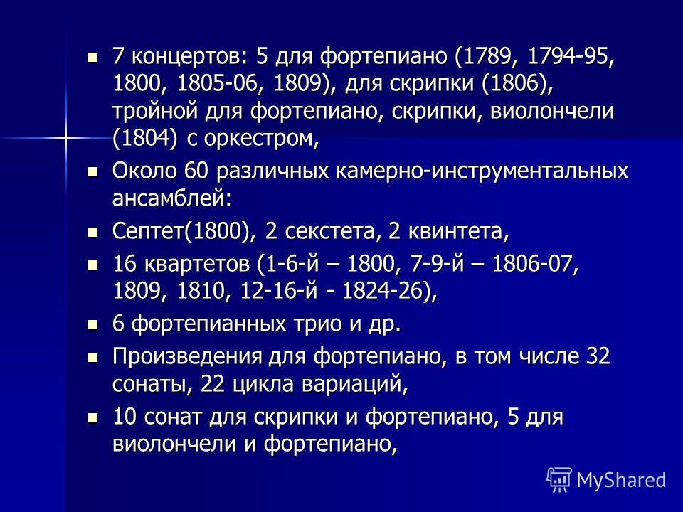 7 концертов: 5 для фортепиано (1789, 1794-95, 1800, 1805-06, 1809), для скрипки (1806), тройной для фортепиано, скрипки, виолончели (1804) с оркестром, 7 концертов: 5 для фортепиано (1789, 1794-95, 1800, 1805-06, 1809), для скрипки (1806), тройной дл