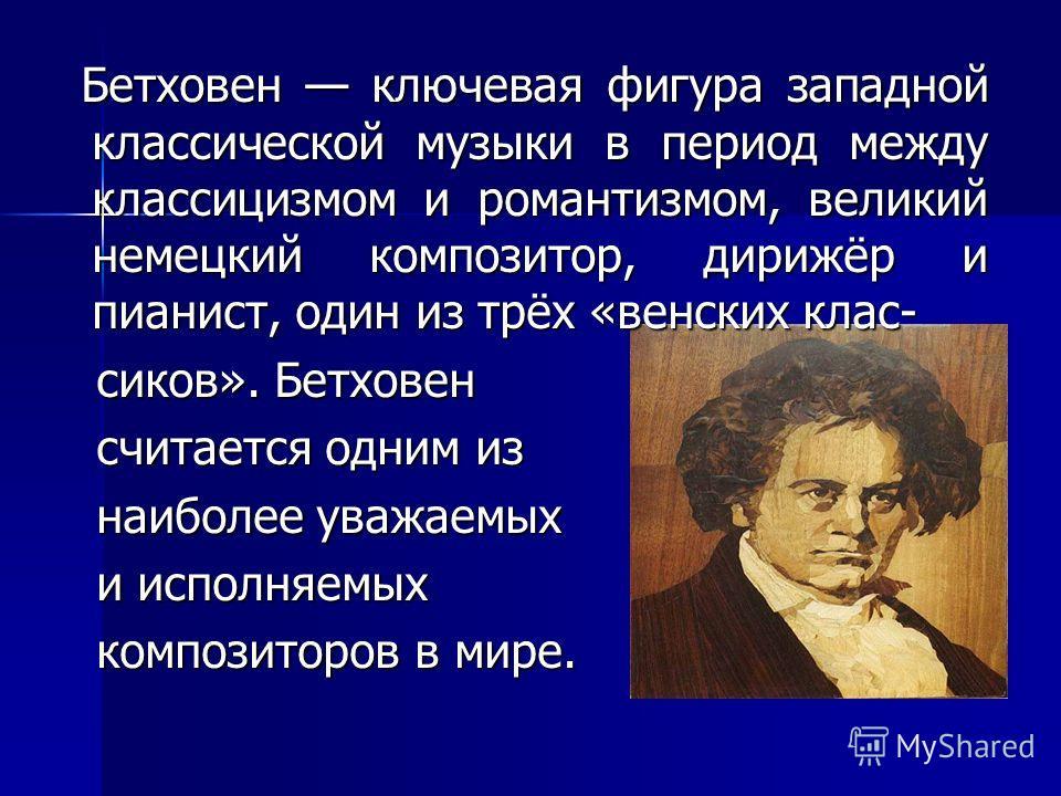 Бетховен ключевая фигура западной классической музыки в период между классицизмом и романтизмом, великий немецкий композитор, дирижёр и пианист, один из трёх «венских клас- Бетховен ключевая фигура западной классической музыки в период между классици