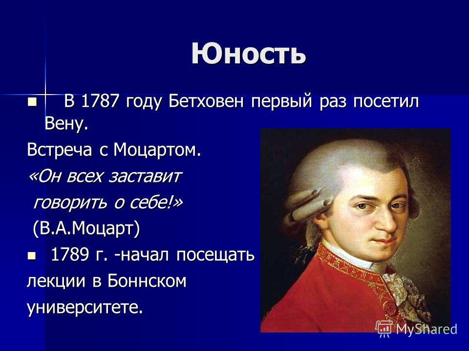 Юность В 1787 году Бетховен первый раз посетил Вену. В 1787 году Бетховен первый раз посетил Вену. Встреча с Моцартом. «Он всех заставит говорить о себе!» говорить о себе!» (В.А.Моцарт) (В.А.Моцарт) 1789 г. -начал посещать 1789 г. -начал посещать лек