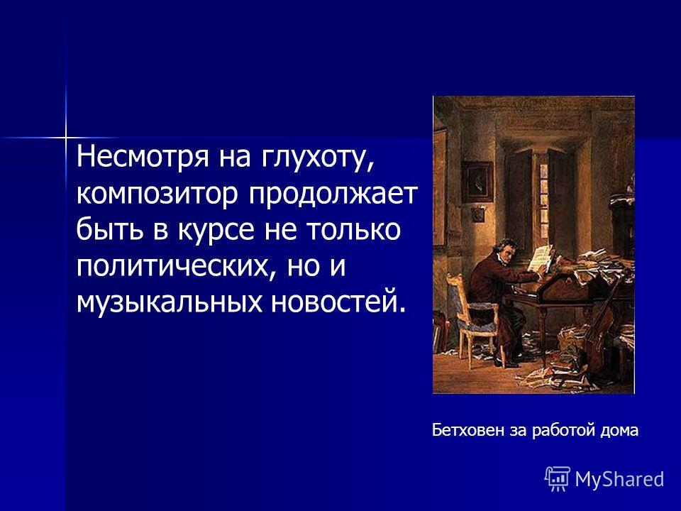 Бетховен за работой дома Несмотря на глухоту, композитор продолжает быть в курсе не только политических, но и музыкальных новостей.