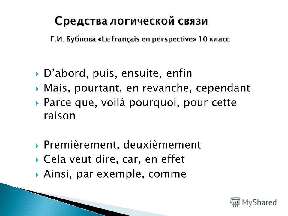 Средства логической связи Г.И. Бубнова «Le français en perspective» 10 класс Dabord, puis, ensuite, enfin Mais, pourtant, en revanche, cependant Parce que, voilà pourquoi, pour cette raison Premièrement, deuxièmement Cela veut dire, car, en effet Ain