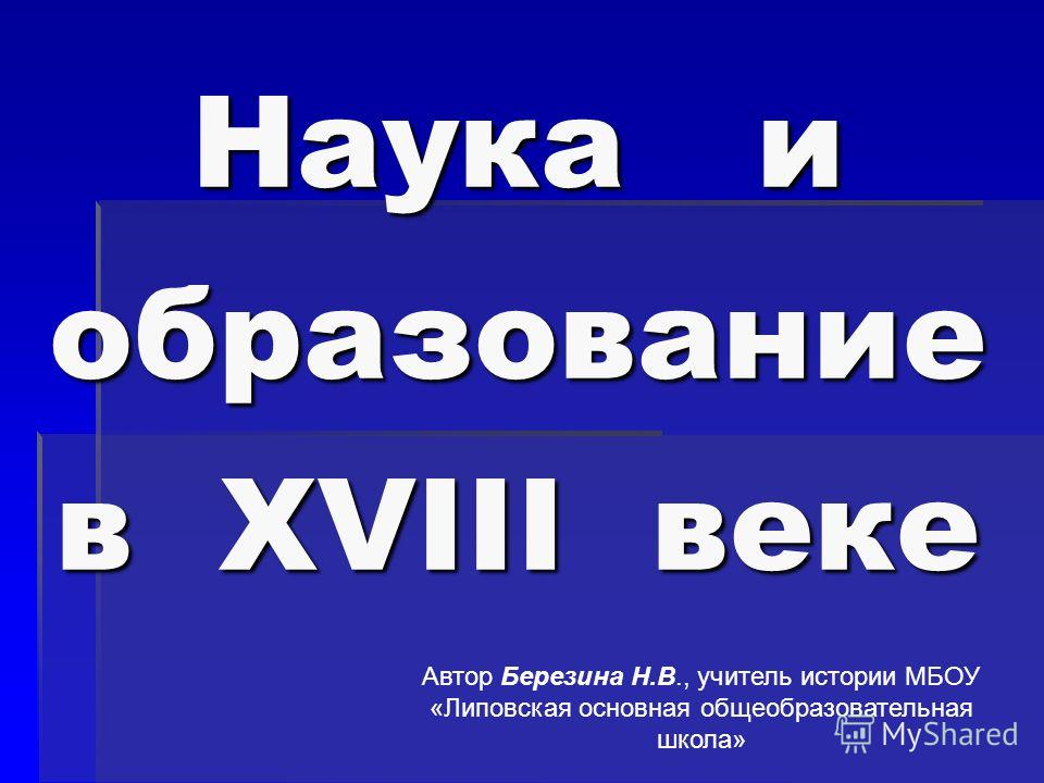 Наука и образование в XVIII веке Автор Березина Н.В., учитель истории МБОУ «Липовская основная общеобразовательная школа»
